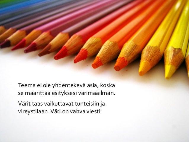 Teema ei ole yhdentekevä asia, koskase määrittää esityksesi värimaailman.Värit taas vaikuttavat tunteisiin javireystilaan....