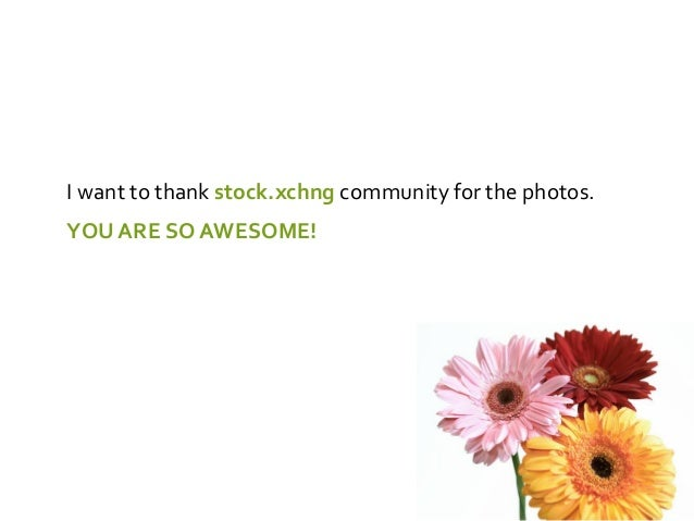 I want to thank stock.xchng community for the photos.YOU ARE SO AWESOME!