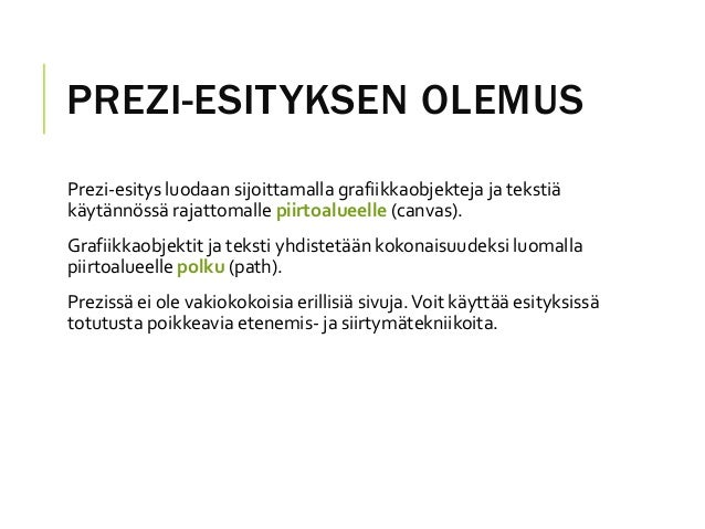 PREZI-ESITYKSEN OLEMUSPrezi-esitys luodaan sijoittamalla grafiikkaobjekteja ja tekstiäkäytännössä rajattomalle piirtoaluee...