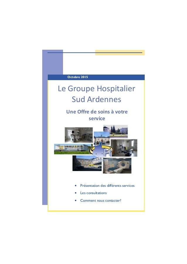 Octobre 2015 Le Groupe Hospitalier Sud Ardennes Une Offre de soins à votre service • Présentation des différents services ...