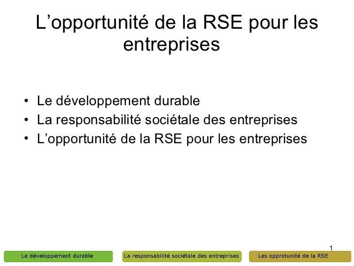 L'opportunité de la RSE pour les entreprises  <ul><li>Le développement durable  </li></ul><ul><li>La responsabilité sociét...