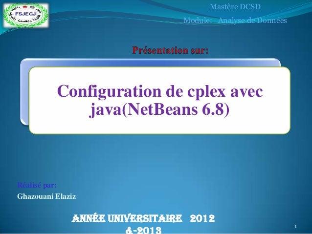 Réalisé par: Ghazouani Elaziz Configuration de cplex avec java(NetBeans 6.8) Année universitaire 2012 Mastère DCSD Module:...