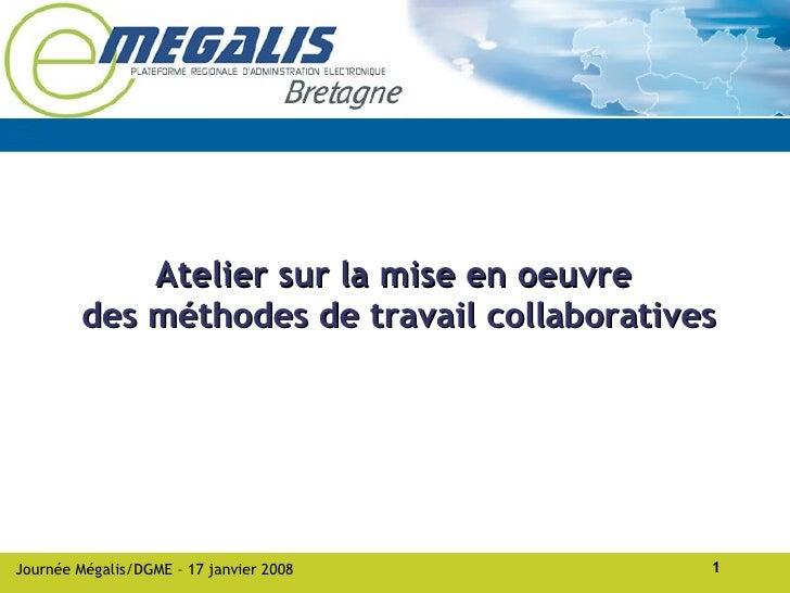Atelier sur la mise en oeuvre          des méthodes de travail collaboratives     Journée Mégalis/DGME – 17 janvier 2008  ...