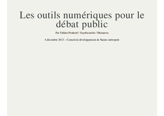 Les outils numériques pour le débat public Par Fabien Poulard / @grdscarabe / Dictanova 4 décembre 2013 -- Conseil de déve...