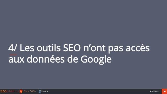 26#seocamp 4/ Les outils SEO n'ont pas accès aux données de Google