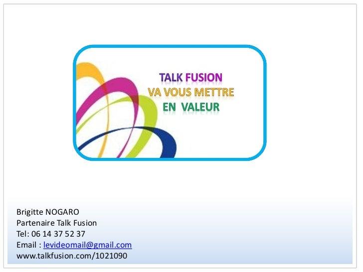 Brigitte NOGAROPartenaire Talk FusionTel: 06 14 37 52 37Email : levideomail@gmail.comwww.talkfusion.com/1021090