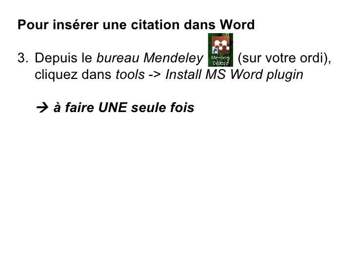 <ul><li>Pour insérer une citation dans Word </li></ul><ul><li>Depuis le  bureau Mendeley  (sur votre ordi), cliquez dans  ...