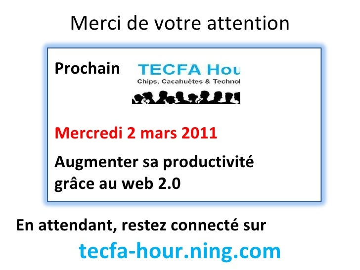 Merci de votre attention En attendant, restez connecté sur tecfa-hour.ning.com Prochain Mercredi 2 mars 2011 Augmenter sa ...