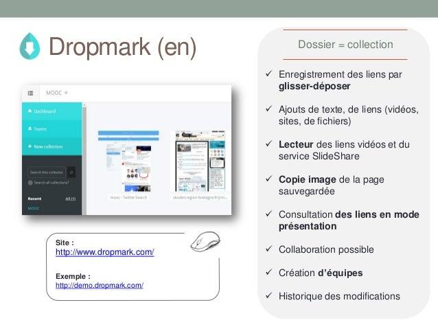 Site : http://www.dropmark.com/  Enregistrement des liens par glisser-déposer  Ajouts de texte, de liens (vidéos, sites,...