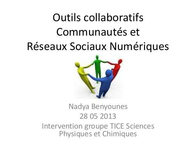Outils collaboratifsCommunautés etRéseaux Sociaux NumériquesNadya Benyounes28 05 2013Intervention groupe TICE SciencesPhys...