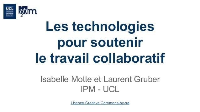 Les technologies  pour soutenir  le travail collaboratif  Isabelle Motte et Laurent Gruber  IPM - UCL  Licence Creative Co...
