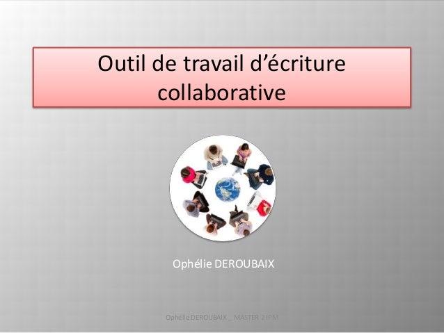 Outil de travail d'écriture  collaborative  Ophélie DEROUBAIX  Ophélie DEROUBAIX _ MASTER 2 IPM 1