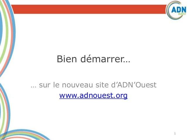 Bien démarrer… … sur le nouveau site d'ADN'Ouest www.adnouest.org 1