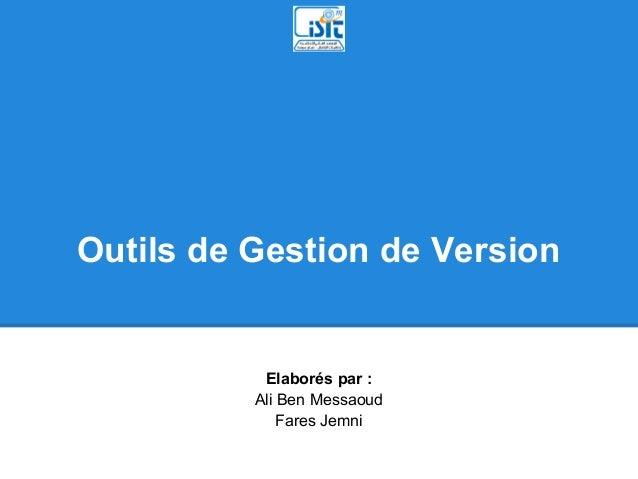 Outils de Gestion de Version           Elaborés par :          Ali Ben Messaoud              Fares Jemni