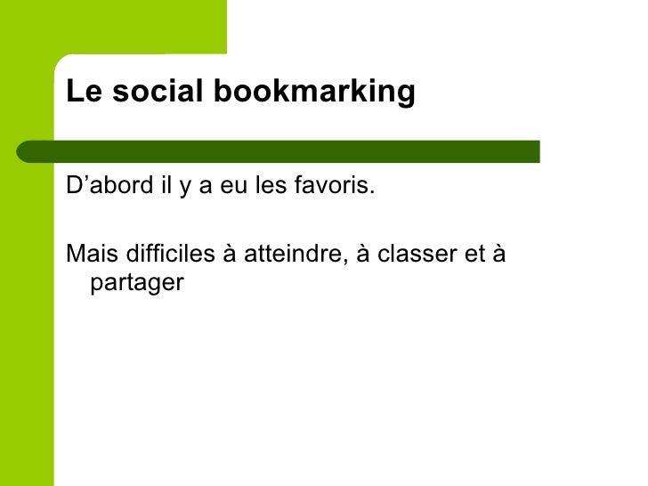 Le social bookmarking <ul><li>D'abord il y a eu les favoris. </li></ul><ul><li>Mais difficiles à atteindre, à classer et à...