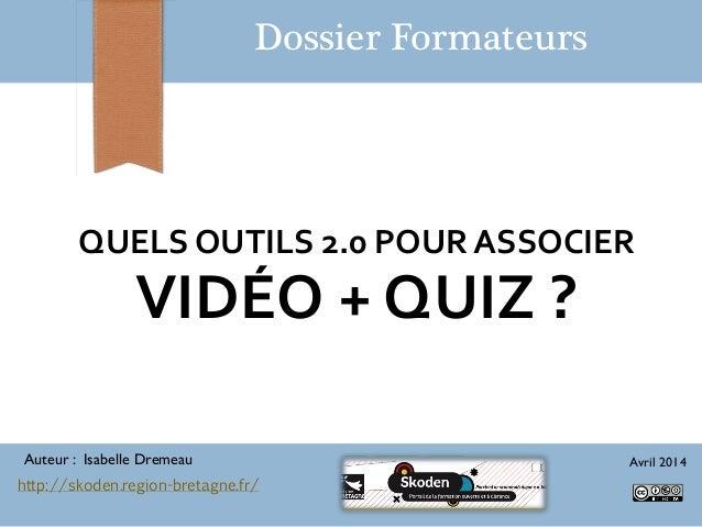 QUELS OUTILS 2.0 POUR ASSOCIER VIDÉO + QUIZ ? Dossier Formateurs Auteur : Isabelle Dremeau Avril 2014 http://skoden.region...