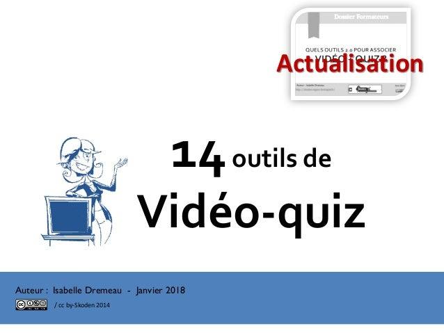 14outils de Vidéo-quiz Dossier Formateurs Auteur : Isabelle Dremeau - Janvier 2018 Actualisation / cc by-Skoden 2014