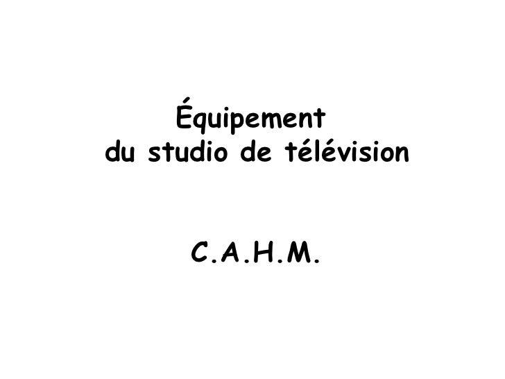 Équipement  du studio de télévision C.A.H.M.