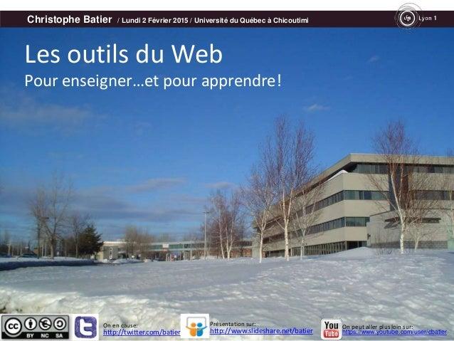 Christophe Batier / Lundi 2 Février 2015 / Université du Québec à Chicoutimi Les outils du Web Pour enseigner…et pour appr...
