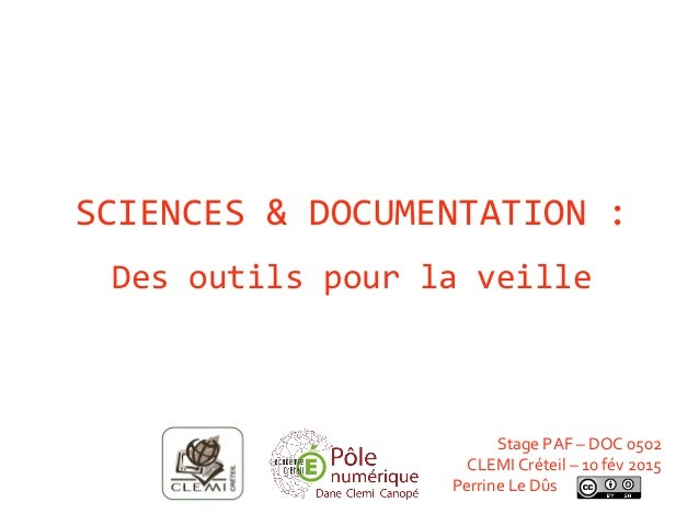 SCIENCES & DOCUMENTATION : Des outils pour la veille Stage PAF – DOC 0502 CLEMI Créteil – 10 fév 2015 Perrine Le Dûs