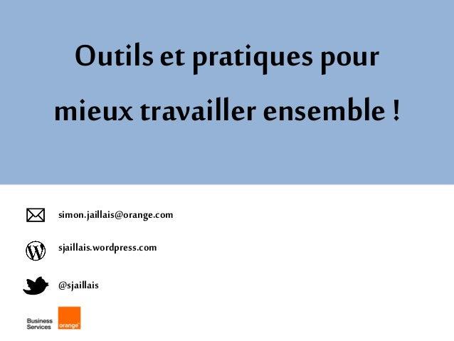 Outils et pratiques pour mieux travailler ensemble !  @sjaillais  sjaillais.wordpress.com  simon.jaillais@orange.com