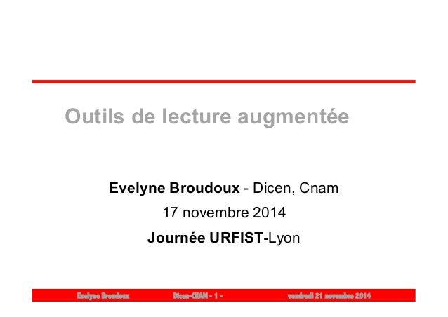 Outils de lecture augmentée  Evelyne Broudoux - Dicen, Cnam  17 novembre 2014  Journée URFIST-Lyon  Evelyne Broudoux Dicen...