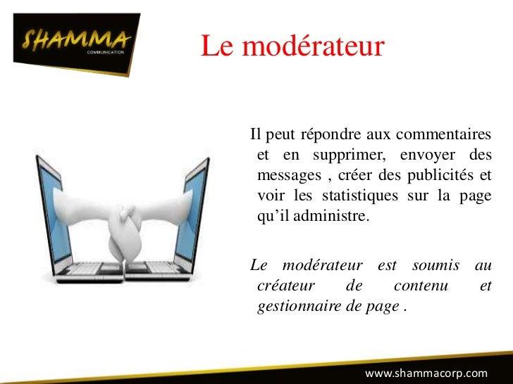 Le modérateur   Il peut répondre aux commentaires    et en supprimer, envoyer des    messages , créer des publicités et   ...