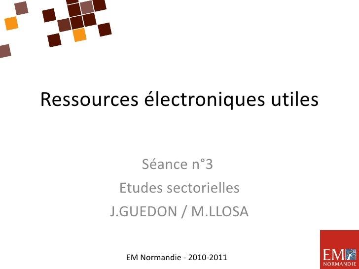 Ressources électroniques utiles Séance n°3  Etudes sectorielles J.GUEDON / M.LLOSA EM Normandie - 2010-2011