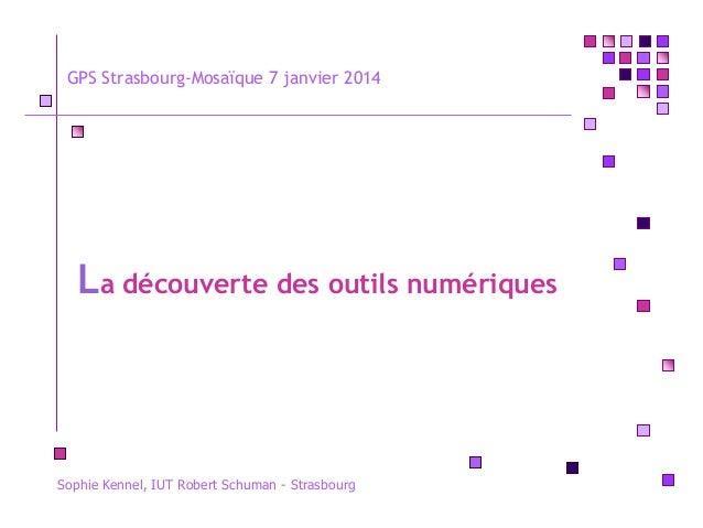 GPS Strasbourg-Mosaïque 7 janvier 2014  La découverte des outils numériques  Sophie Kennel, IUT Robert Schuman - Strasbour...