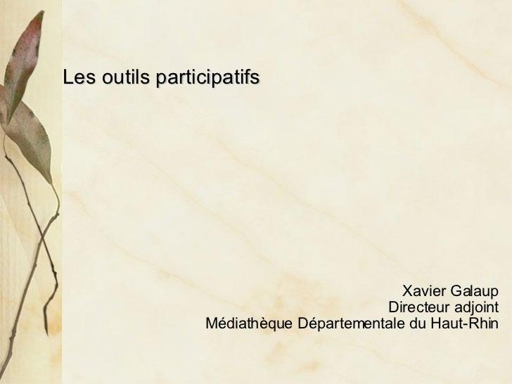 <ul><li>Les outils participatifs </li></ul><ul><ul><ul><ul><ul><li>Xavier Galaup </li></ul></ul></ul></ul></ul><ul><ul><ul...