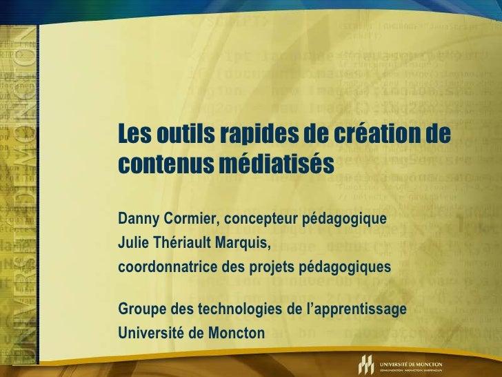 Les outils rapides de création de contenus médiatisés Danny Cormier, concepteur pédagogique Julie Thériault Marquis, coord...