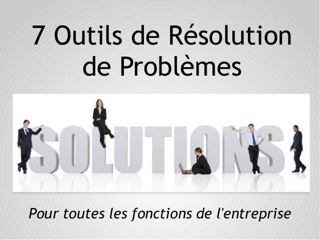 7 Outils de Résolution de Problèmes Pour toutes les fonctions de l'entreprise