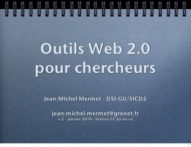 Outils Web 2.0 pour chercheurs  Jean-Michel Mermet - DSI-GU/SICD2     jean-michel.mermet@grenet.fr      v.2 - janvier 2010...
