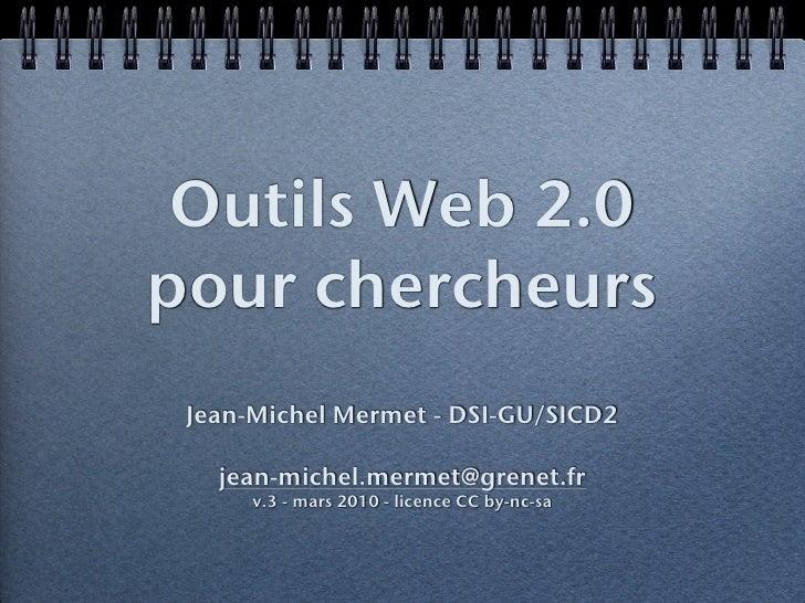 Outils Web 2.0 pour chercheurs  Jean-Michel Mermet - DSI-GU/SICD2     jean-michel.mermet@grenet.fr       v.3 - mars 2010 -...