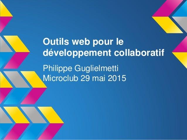 Outils web pour le développement collaboratif Philippe Guglielmetti Microclub 29 mai 2015