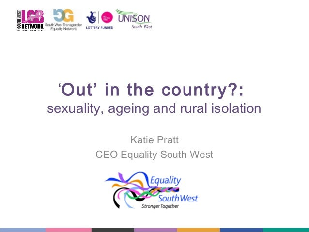 'Out' in the country?:  sexuality, ageing and rural isolation Katie Pratt CEO Equality South West