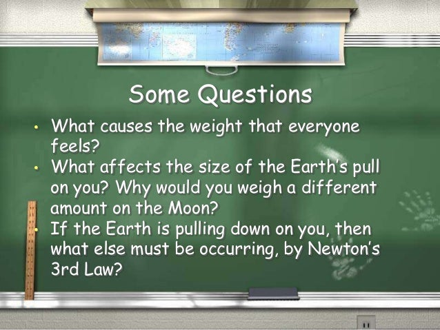 Some Questions •  •  •  What causes the weight that everyone feels? What affects the size of the Earth's pull on you? Why ...