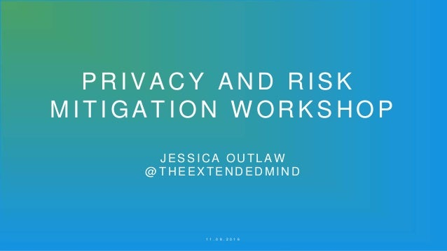 PRIVACY AND RISK MITIGATION WORKSHOP J ESSICA OUTLAW @T HEEXTENDEDMIND 1 1 . 0 8 . 2 0 1 6