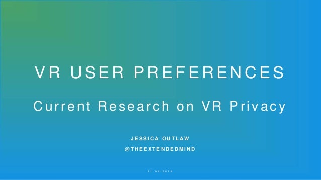 VR USER PREFERENCES Current Research on VR Privacy 1 1 . 0 8 . 2 0 1 8 J E S S I C A O U T L A W @ T H E E X T E N D E D M...