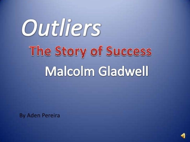 Outliers<br />The Story of Success<br /> Malcolm Gladwell<br />By Aden Pereira<br />