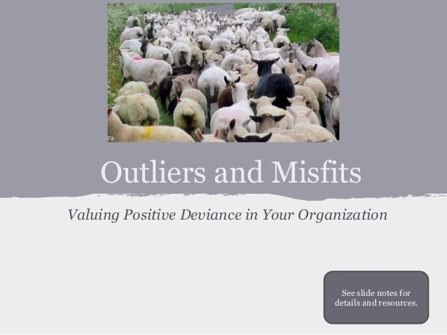 Outliers and Misfits  Valuing Positive Deviance in Your Organization  See slide notes for  details and resources.