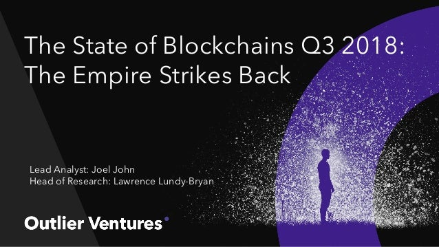 The State of Blockchains Q3 2018: The Empire Strikes Back Lead Analyst: Joel John Head of Research: Lawrence Lundy-Bryan