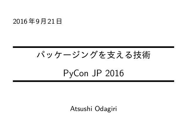2016年9月21日 パッケージングを支える技術 PyCon JP 2016 Atsushi Odagiri