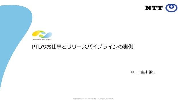 Copyright©2019 NTT Corp. All Rights Reserved. PTLのお仕事とリリースパイプラインの裏側 NTT 室井 雅仁