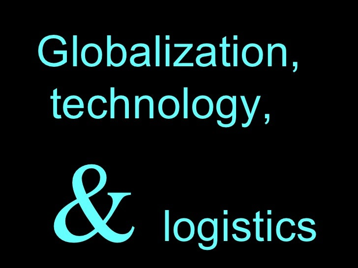 <ul><li>Globalization, technology,  &   logistics </li></ul>