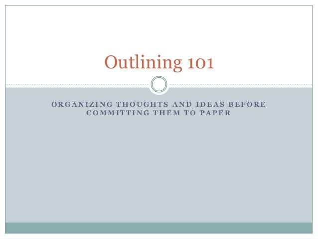 Outlining 101 ORGANIZING THOUGHTS AND IDEAS BEFORE COMMITTING THEM TO PAPER