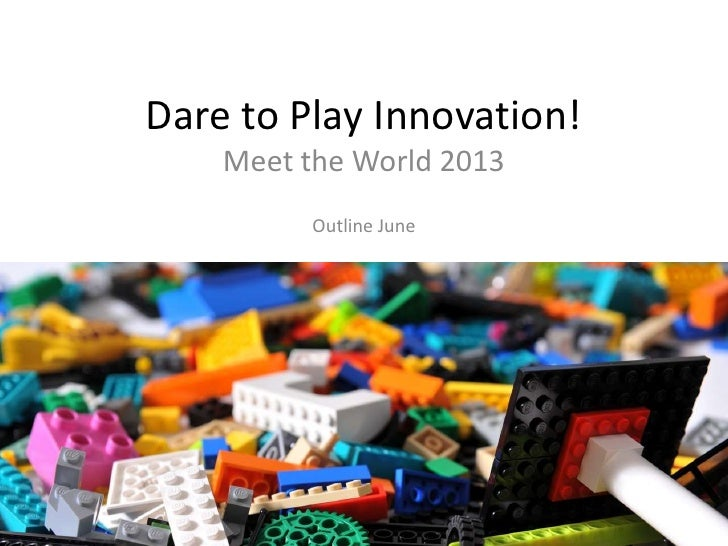 Dare to Play Innovation!    Meet the World 2013          Outline June