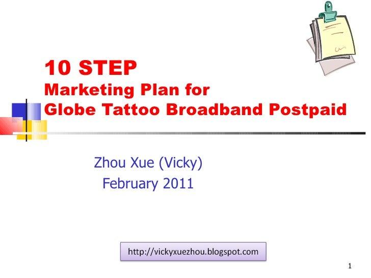 10 STEP Marketing Plan for  Globe Tattoo Broadband Postpaid Zhou Xue (Vicky) February 2011