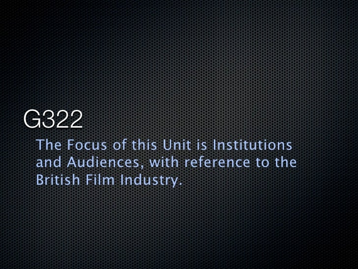 G322 The Focus of this Unit is Institutions and Audiences, with reference to the British Film Industry.