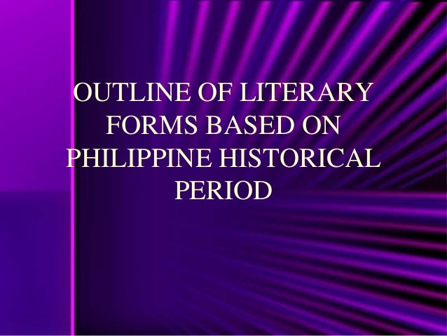 OUTLINE OF LITERARY   FORMS BASED ONPHILIPPINE HISTORICAL        PERIOD